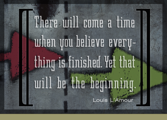 There will come a time when you believe everything is finished. Yet that will be the beginning. – Louis L'Amour