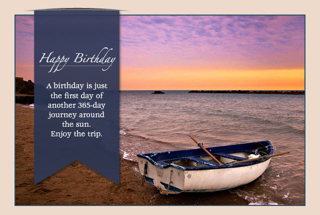 Happy Birthday - A birthday is just the first day of another 365-day journey around the sun. Enjoy the trip.