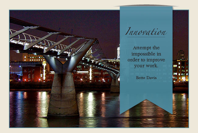 Innovation - Attempt the impossible in order to improve your work. -- Bette Davis