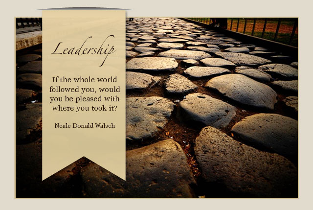 Leadership - If the whole world followed you, would you be pleased with where you took it? -- Neal Donald Walsch