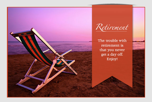 Retirement - The trouble with retirement is that you never get a day off. Enjoy!