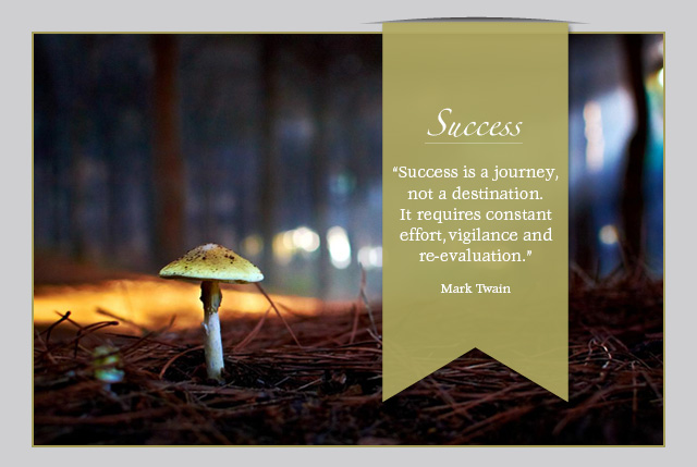 Success is a journey, not a destination. It requires constant effort, vigilance and re-evaluation. -- Mark Twain