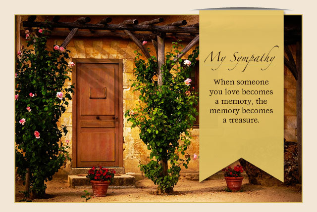 My Sympathy - When someone you love becomes a memory, the memory becomes a treasure.