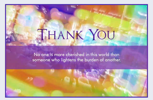 Thank You -- No one is more cherished in this world than someone who lightens the burden of another.