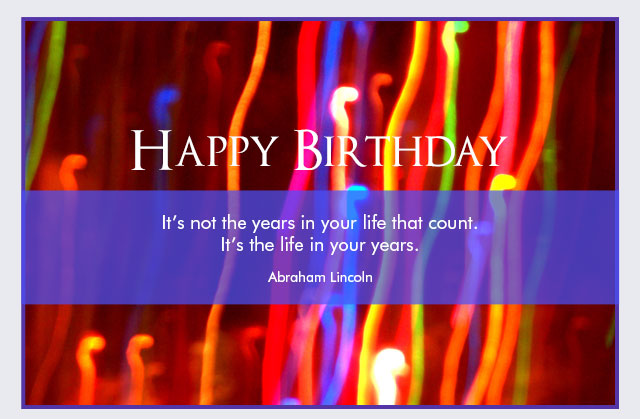 Happy Birthday - It's not the years in your life that count. It's the life in your years. -- Abraham Lincoln