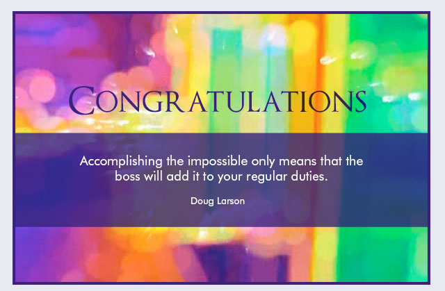 Congratulations - Accomplishing the impossible only means that the boss will add it to your regular duties. -- Doug Larson