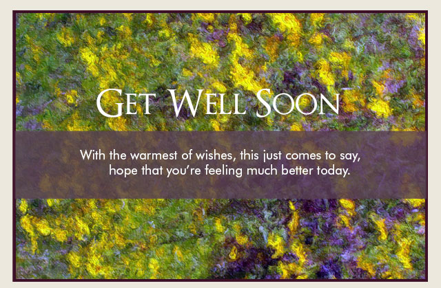 Get Well Soon - With the warmest of wishes, this just comes to say, hope that you're feeling much better today.