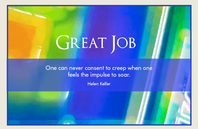 Great Job - One can never consent to creep when one feels the impulse to soar. -- Helen Keller