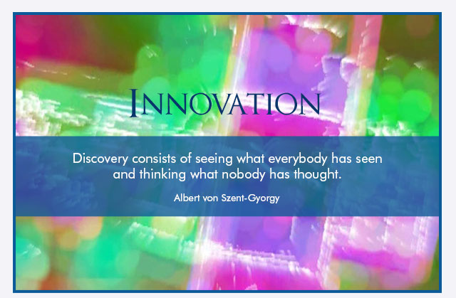 Innovation - Discovery consists of seeing what everybody has seen and thinking what nobody has thought. -- Albert von Szent-Gyorgy