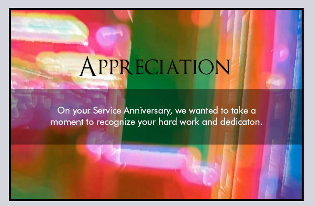 Appreciation - On your Service Anniversary, we wanted to take a moment to recognize your hard work and dedication.