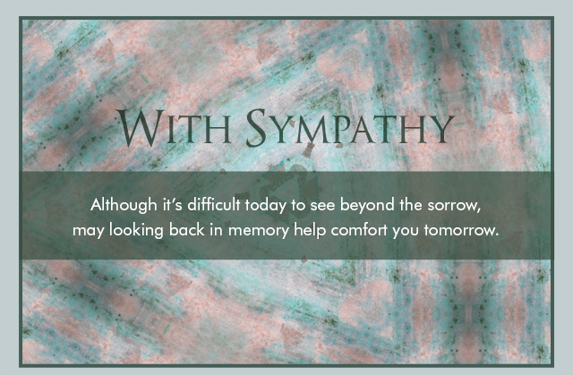With Sympathy - Although it's difficult today to see beyond the sorrow, may looking back in memory help comfort you tomorrow.