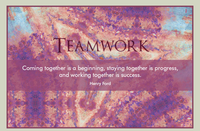 Teamwork - Coming together is a beginning, staying together is progress, and working together is success. -- Henry Ford