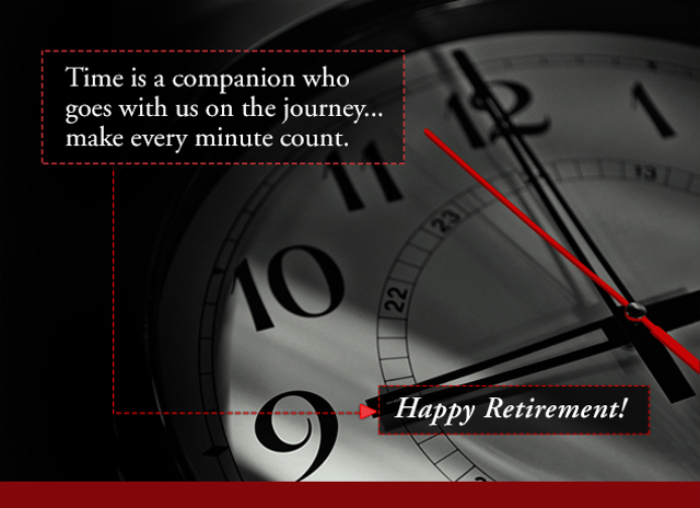 Time is a companion who goes with us on the journey... make every minute count. Happy Retirement!