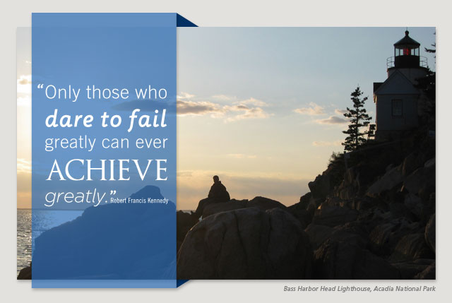 Only those who dare to fail greatly can ever achieve greatly. -- Robert Francis Kennedy