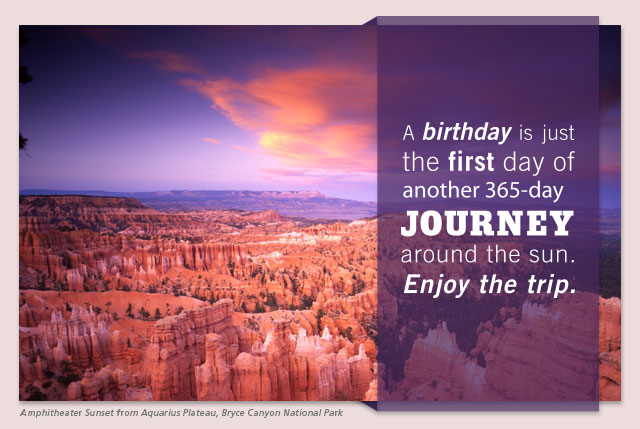 A birthday is just the first day of another 365-day journey around the sun. Enjoy the trip.