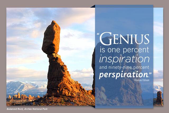 Genius is one percent inspiration and ninety-nine percent perspiration. -- Thomas Edison