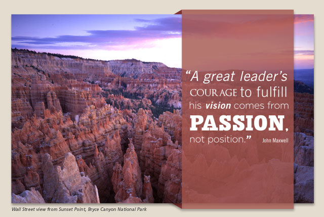 "A great leader's courage to fulfill his vision comes from passion, not position."" -- John Maxwell"