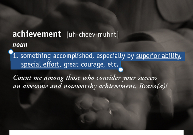 achievement  [uh-cheev-muhnt]  1. something accomplished, especially by superior ability, special effort, great courage, etc. Count me among those who consider your success  an awesome and noteworthy achievement. Bravo(a)!
