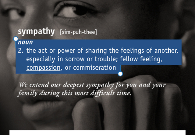 sympathy  [sim-puh-thee] 2. the act or power of sharing the feelings of another, especially in sorrow or trouble; fellow feeling, compassion, or commiseration  We extend our deepest sympathy for you and your  family during this most difficult time.