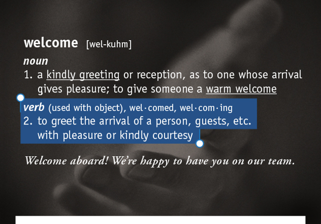 welcome  [wel-kuhm]  1. a kindly greeting or reception, as to one whose arrival gives pleasure; to give someone a warm welcome 2. to greet the arrival of a person, guests, etc. with pleasure or kindly courtesy  Welcome aboard! We're happy to have you on our team.