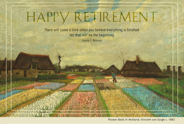 Happy Retirement - There will come a time when you believe everything is finished. Yet that will be the beginning. -- Louis L'Amour