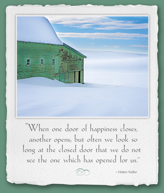 When one door of happiness closes, another opens; but often we look so long at the closed door that we do not see the one which has opened for us. --Helen Keller