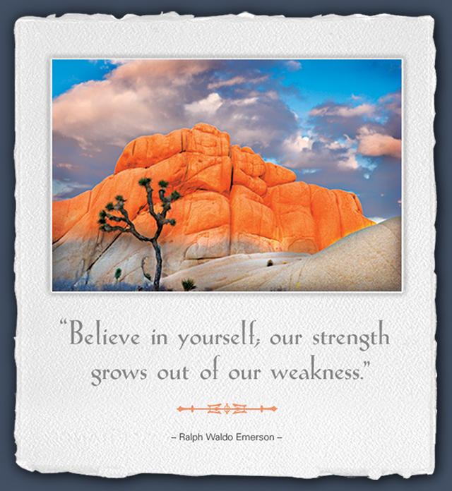 Believe in yourself; our strength grows out of our weakness. --Ralph Waldo Emerson