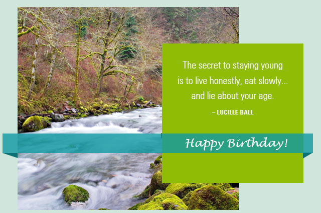 Happy Birthday! -- The secret to staying young is to live honestly, eat slowly... and lie about your age. -- Lucille Ball