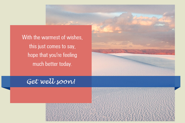 With the warmest of wishes, this just comes to say, hope that you're feeling much better today. Get well soon!