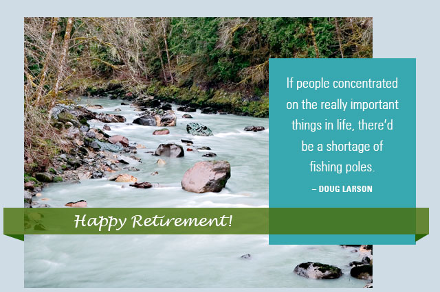 Happy Retirement! - If people concentrated on the really important things in life, there'd be a shortage of fishing poles. -- Doug Larson