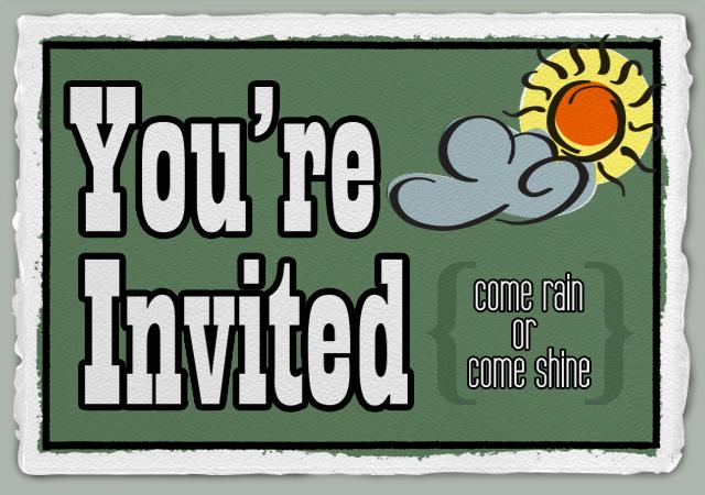 Your invited, Come rain or come shine-