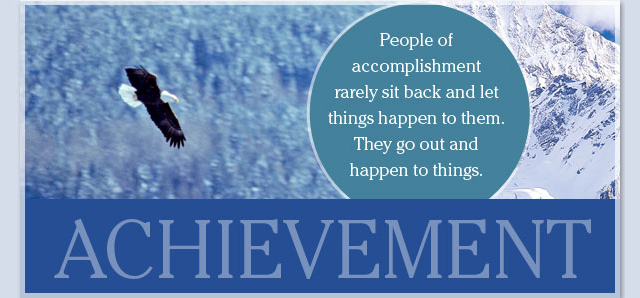Achievement: People of accomplishment rarely sit back and let things happen to them. They go out and happen to things.