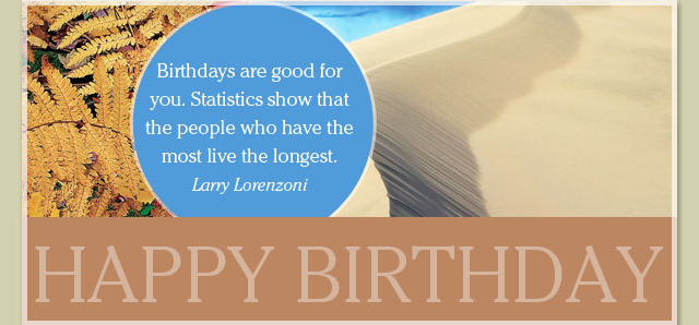 Happy Birthday - Birthdays are good for you. Statistics show that the people who have the most live the longest. -- Larry Lorenzoni