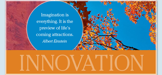 Innovation - Imagination is everything. It is the preview of life's coming attractions. -- Albert Einstein