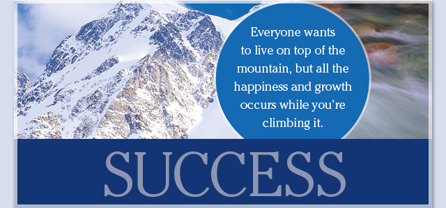 Success - Everyone wants to live on top of the mountain, but all the happiness and growth occurs while you're climbing it.