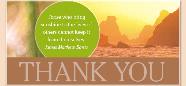 Thank You - Those who bring sunshine to the lives of others cannot keep it from themselves. -- James Matthew Barrie