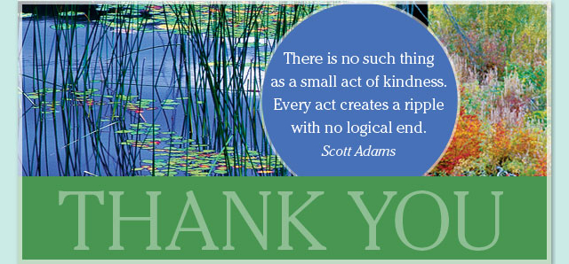 Thank You - There is no such thing as a small act of kindness. Every act creates a ripple with no logical end. -- Scott Adams