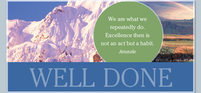 Well Done - We are what we repeatedly do. Excellence then is not an act but a habit. -- Aristotle