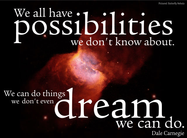 We all have possibilities we don't know about. We can do things we don't even dream we can do. -- Dale Carnegie