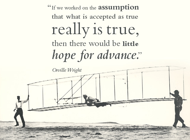 If we worked on the assumption that what is accepted as true really is is true, then there would be little hope for advance. -- Orville Wright
