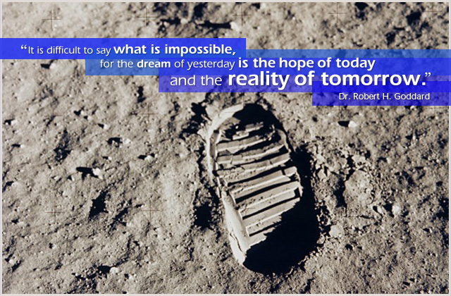 It is difficult to say what is impossible, for the dream of yesterday is the hope of today and the reality of tomorrow. -- Dr. Robert H. Goddard