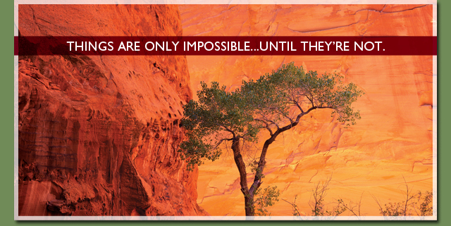 Things are only impossible...until they're not.