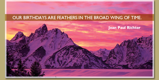 Our birthdays are feathers in the broad wing of time. -- Jean Paul Richter