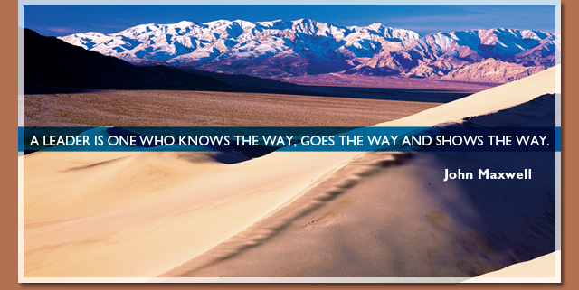 A leader is one who knows the way, goes the way and shows the way. -- John Maxwell