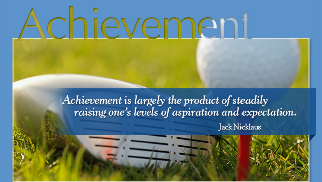 Achievement is largely the product of steadily raising one's levels of aspiration and expectation. -- Jack Nicklaus
