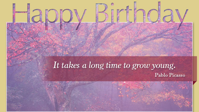 Happy Birthday - It takes a long time to grow young. -- Pablo Picasso