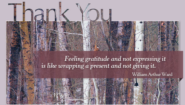 Thank You - Feeling gratitude and not expressing it is like wrapping a present and not giving it. -- William Arthur Ward
