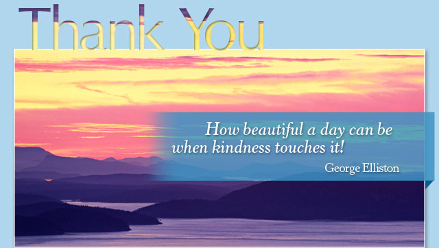 Thank You - How beautiful a day can be when kindness touches it! -- George Elliston