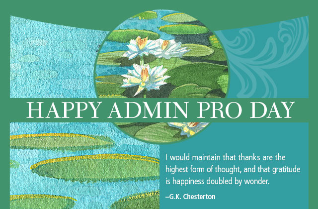 Happy Admin Pro Day - I would maintain that thanks are the highest form of thought, and that gratitude is happiness doubled by wonder. -- G.K. Chesterton