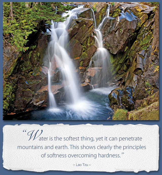 Water is the softest thing, yet it can penetrate mountains and earth. This shows clearly the principles of softness overcoming hardness. -- Lao Tzu